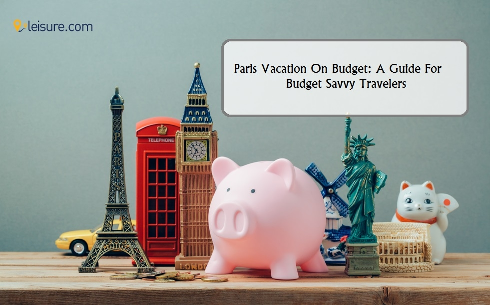 Paris Vacation On Budget: A Guide For Budget Savvy Travelers
