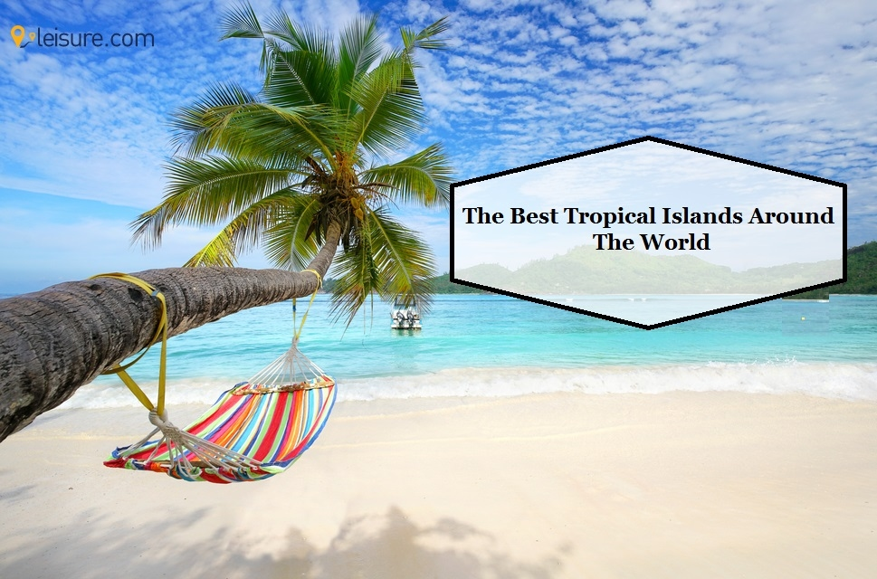 9 Best Tropical Islands For Your Next Vacation